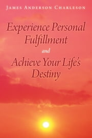 Experience Personal Fulfillment and Achieve Your Life's Destiny ebook by James Anderson Charleson