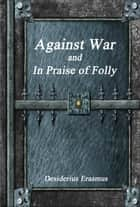 Against War and In Praise of Folly ebook by Desiderius Erasmus