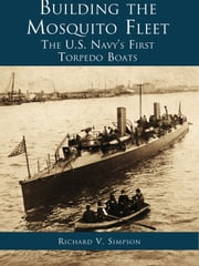Building the Mosquito Fleet - The US Navy's First Torpedo Boats ebook by Richard V. Simpson