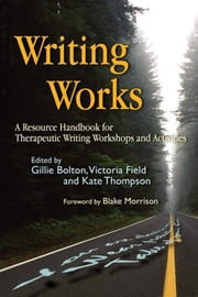 Writing Works - A Resource Handbook for Therapeutic Writing Workshops and Activities ebook by Gillie Bolton,Kate Thompson,Victoria Field,Blake Morrison