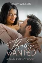 Baby Wanted - A Bundle of Joy, #1 ebook by Roxy Wilson