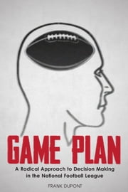 Game Plan: A Radical Approach to Decision Making in the National Football League ebook by Frank DuPont