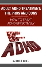 Adult ADHD Treatment: The Pros And Cons - How To Treat ADHD Effectively ebook by Ashley Bell
