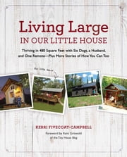 Living Large in Our Little House - Thriving in 480 Square Feet with Six Dogs, a Husband, and One Remote--Plus More Stories of How You Can Too ebook by Kerri Fivecoat-Campbell
