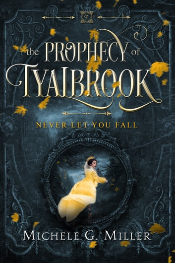 Never Let You Fall (The Prophecy of Tyalbrook, book 1) ebook by Michele G Miller