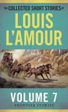 The Collected Short Stories of Louis L'Amour, Volume 7 - Frontier Stories ebook by