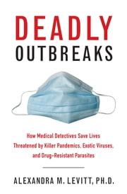 Deadly Outbreaks - How Medical Detectives Save Lives Threatened by Killer Pandemics, Exotic Viruses, and Drug-Resistant Parasites ebook by Alexandra M. Levitt, Donald R. Hopkins, M.D.