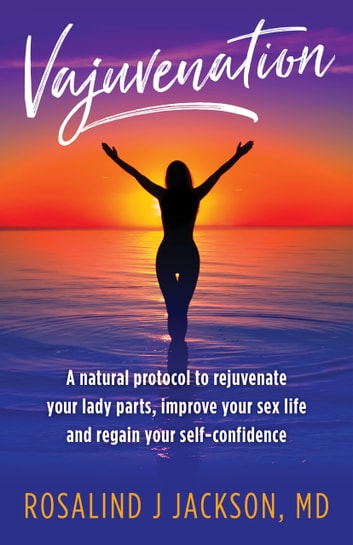 Vajuvenation - A Natural Protocol to Rejuvenate Your Lady Parts, Improve Your Sex Life and Regain Your Self Confidence ebook by Rosalind Jackson, MD