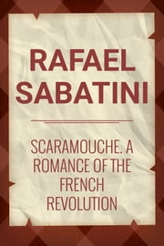 Scaramouche: A Romance of the French Revolution ebook by Rafel Sabatini
