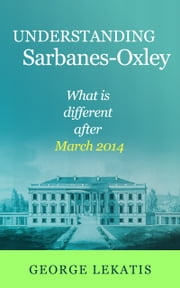 Understanding Sarbanes-Oxley, What Is Different After March 2014 ebook by George Lekatis