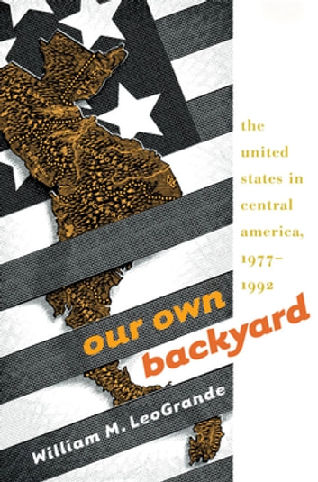Our Own Backyard - The United States in Central America, 1977-1992 ebook by William M. LeoGrande