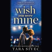 Wish You Were Mine - A heart-wrenching story about first loves and second chances audiobook by Tara Sivec