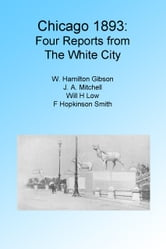 Chicago 1893: Four Reports from the White City. Illustrated ebook by W H Gibson,J A Mtiches,Will Low and F Hopinson Smith