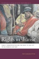 Rights in Transit - Public Transportation and the Right to the City in California's East Bay ebook by Kafui Ablode Attoh, Mathew Coleman, Sapana Doshi