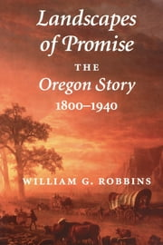 Landscapes of Promise - The Oregon Story, 1800-1940 ebook by William G. Robbins, William Cronon