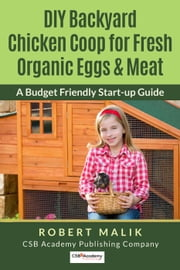 DIY Backyard Chicken Coop for Fresh Organic Eggs & Meat - A Budget Friendly Start-up Guide ebook by Robert Malik