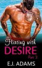 Flirting with Desire Part 3 - Flirting with Desire By E.J. Adams, #3 ebook by E.J. Adams