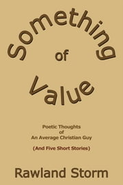 Something of Value - Poetic Thoughts of an Average Christian Guy (And Five Short Stories) ebook by Rawland Storm