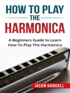 How to Play the Harmonica - A Beginners Guide to Learn How To Play The Harmonica ebook by Jason Randall