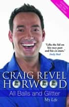 All Balls and Glitter: My Life - My Life ebook by Craig Revel Horwood