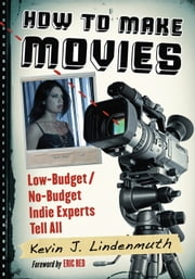 How to Make Movies - Low-Budget/No-Budget Indie Experts Tell All ebook by Kevin J. Lindenmuth
