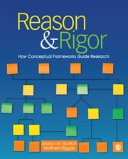 Reason & Rigor - How Conceptual Frameworks Guide Research ebook by Dr. J. (John) Matthew (Matt) Riggan,Dr. Sharon M. Ravitch