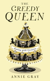 The Greedy Queen: Eating with Victoria ebook by Annie Gray