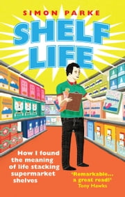 Shelf Life - How I Found The Meaning of Life Stacking Supermarket Shelves ebook by Simon Parke