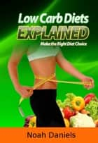 Low Carb Diets Explained - Make the Right Diet Choice ebook by Noah Daniels