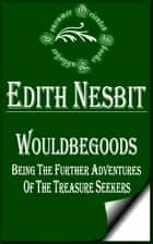 Wouldbegoods: Being the Further Adventures of the Treasure Seekers (Illustrated) ebook by E. Nesbit