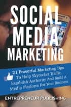 Social Media Marketing - 21 Powerful Marketing Tips To Help Skyrocket Traffic, Establish Authority And Build A Media Platform For Your Business eBook by Entrepreneur Publishing