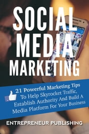 Social Media Marketing - 21 Powerful Marketing Tips To Help Skyrocket Traffic, Establish Authority And Build A Media Platform For Your Business ebook by Kobo.Web.Store.Products.Fields.ContributorFieldViewModel