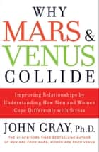 Why Mars and Venus Collide - Improving Relationships by Understanding How Men and Women Cope Differently with Stress ebook by John Gray