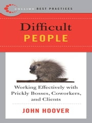 Best Practices: Difficult People - Working Effectively with Prickly Bosses, Coworkers, and Clients ebook by John Hoover
