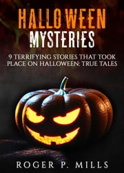 Halloween Mysteries: 9 Terrifying Stories that Took Place on Halloween: True Tales - Halloween Mysteries, #1 ebook by Roger P. Mills