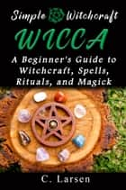 Wicca: A Beginner's Guide to Witchcraft, Spells, Rituals, and Magick ebook by C. Larsen