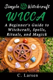 Wicca: A Beginner's Guide to Witchcraft, Spells, Rituals, and Magick 電子書 by C. Larsen