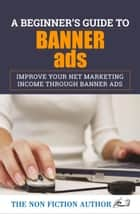 A Beginner's Guide to Banner Ads - Improve Your Net Marketing Income through Banner Ads eBook by The Non Fiction Author