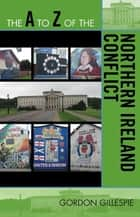 The A to Z of the Northern Ireland Conflict ebook by Gordon Gillespie