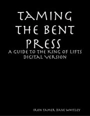 Taming the Bent Press: A Guide to the King of Lifts Digital ebook by Iron Tamer Dave Whitley