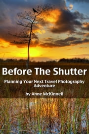 Before The Shutter: Planning Your Next Travel Photography Adventure ebook by Anne McKinnell
