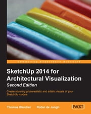 SketchUp 2014 for Architectural Visualization Second Edition ebook by Thomas Bleicher,Robin de Jongh