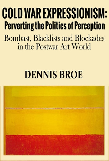 Cold War Expressionism: Perverting the Politics of Perception/Bombast, Blacklists and Blockades in the Postwar Art World ebook by dennis broe
