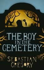 The Boy In The Cemetery ebook by Sebastian Gregory