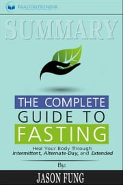 Summary: The Complete Guide to Fasting: Heal Your Body Through Intermittent, Alternate-Day, and Extended ebook by Readtrepreneur Publishing