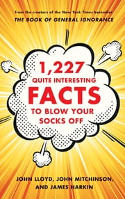 1,227 Quite Interesting Facts to Blow Your Socks Off ebook by John Lloyd,John Mitchinson,James Harkin
