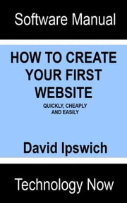 How To Create Your First Website Quickly, Cheaply and Easily ebook by David Ipswich