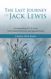 The Last Journey of Jack Lewis - A Conversation of C. S. Lewis with Friedrich Nietzsche and Sigmund Freud ebook by Chang-Wuk Kang
