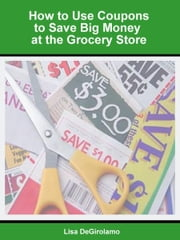 How to Use Coupons to Save Big Money at the Grocery Store ebook by Lisa DeGirolamo