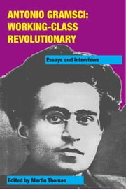 Antonio Gramsci: working-class revolutionary - Essays and interviews ebook by Martin Thomas,Peter Thomas